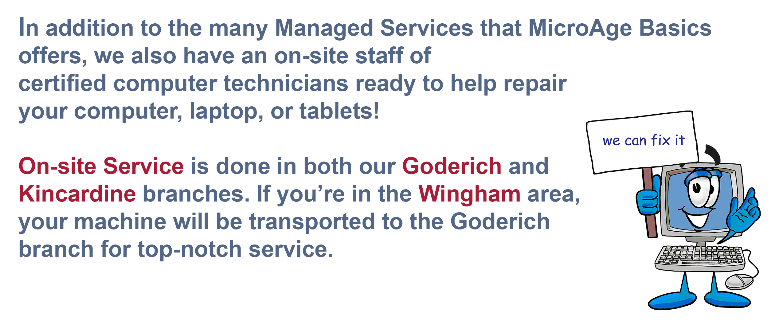 In addition to the many Managed Services that MicroAge Basics offers, we also have an on-site staff of certified technicians ready to help repair your computer, laptop, or tablets! On-site Service is done in both our Goderich and Kincardine branches.  If you're in the Wingham area your machine will be transported to the Goderich branch for top-notch service.