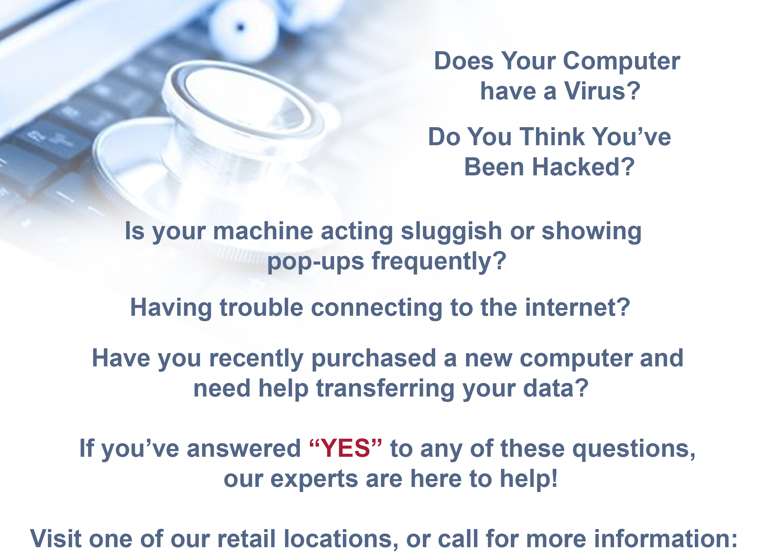 "Does Your Computer have a Virus? Do You Think You've Been Hacked? Is your machine acting sluggish or showing pop-ups frequently? Having trouble connecting to the internet? Have you recently purchased a new computer and need help transferring your data? If you've answered ""YES"" to any of these questions, our experts are here to help! Visit one of our retail locations, call, or email for more information:"